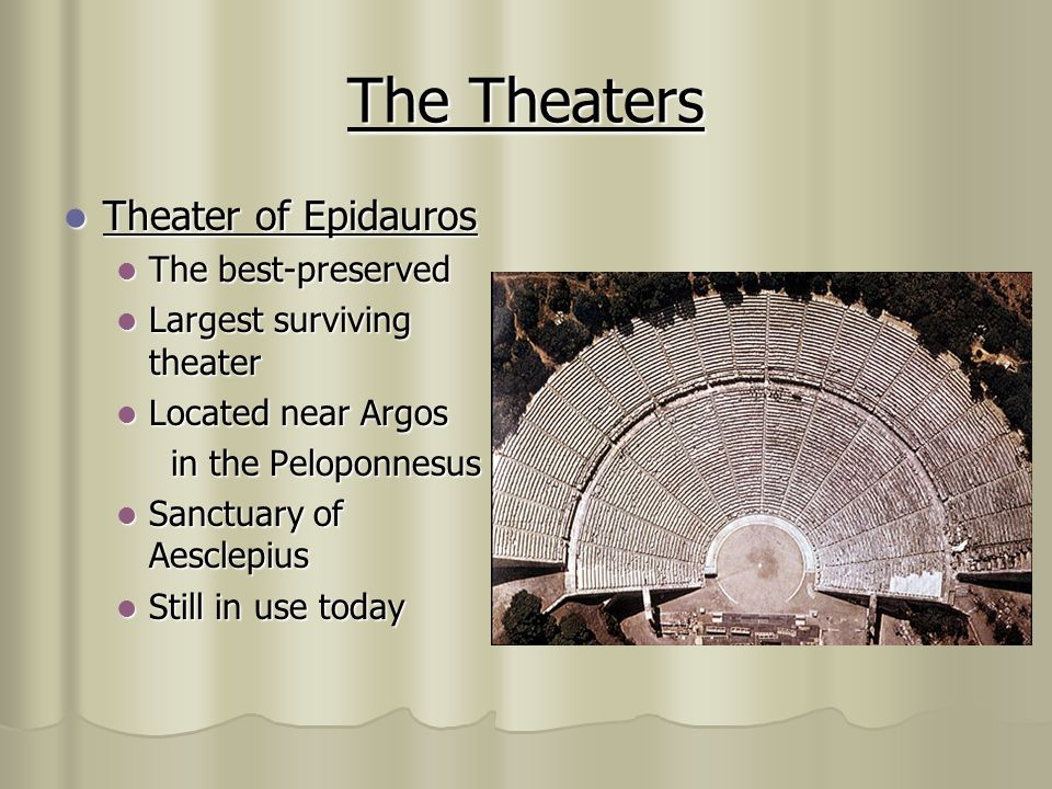 The Theaters Theater of Epidauros Theater of Epidauros The best-preserved The best-preserved Largest surviving theater Largest surviving theater Located near Argos Located near Argos in the Peloponnesus in the Peloponnesus Sanctuary of Aesclepius Sanctuary of Aesclepius Still in use today Still in use today