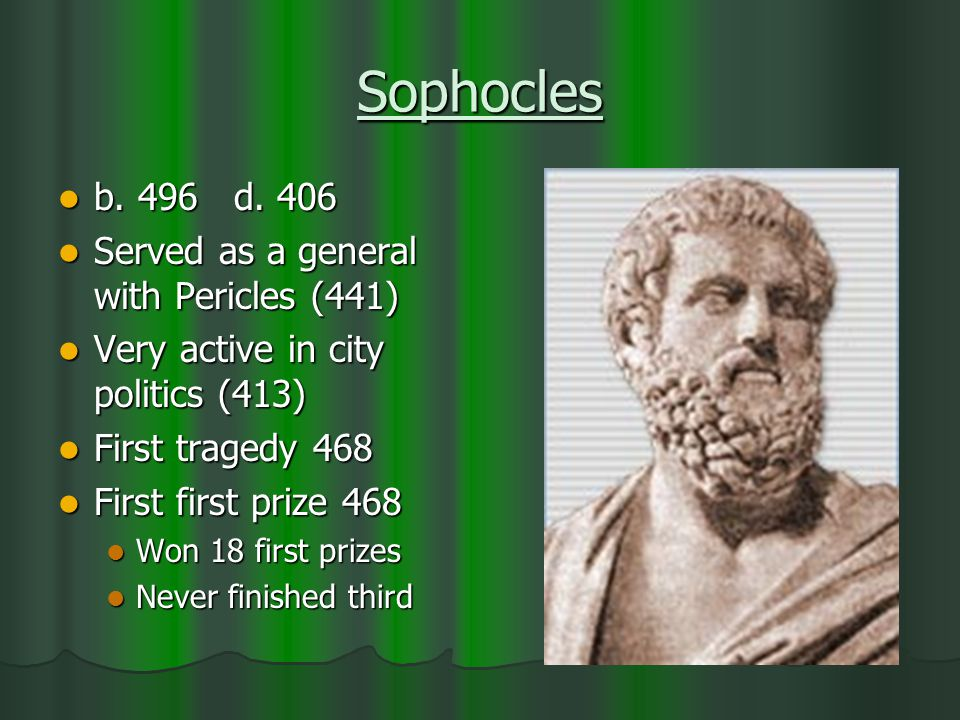 Sophocles b. 496 d. 406 b. 496 d. 406 Served as a general with Pericles (441) Served as a general with Pericles (441) Very active in city politics (41