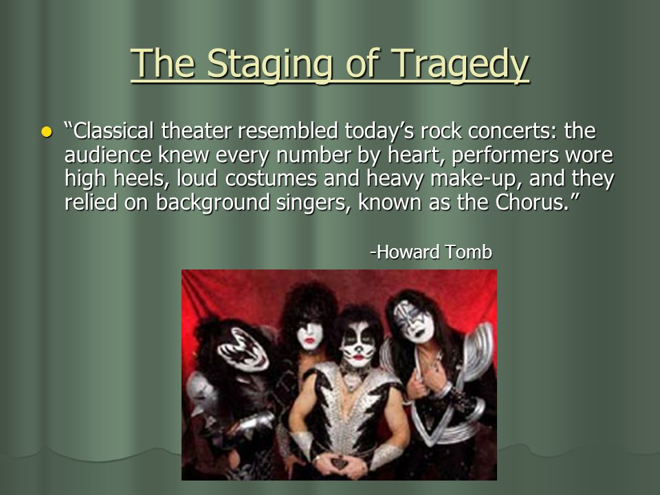 The Staging of Tragedy Classical theater resembled today's rock concerts: the audience knew every number by heart, performers wore high heels, loud costumes and heavy make-up, and they relied on background singers, known as the Chorus. Classical theater resembled today's rock concerts: the audience knew every number by heart, performers wore high heels, loud costumes and heavy make-up, and they relied on background singers, known as the Chorus. -Howard Tomb