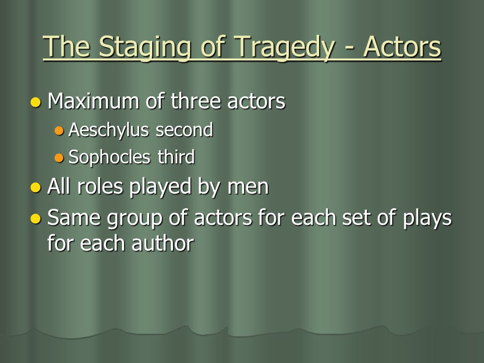 The Staging of Tragedy - Actors Maximum of three actors Aeschylus second Sophocles third All roles played by men Same group of actors for each set of plays for each author