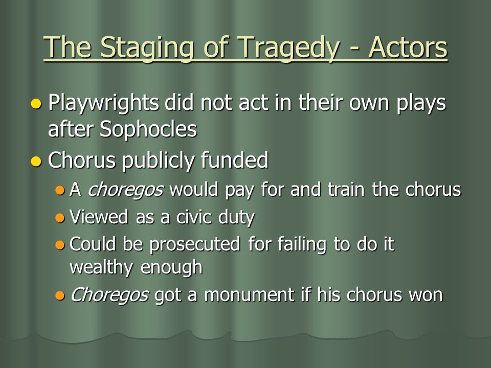 Playwrights did not act in their own plays after Sophocles Chorus publicly funded A choregos would pay for and train the chorus Viewed as a civic duty Could be prosecuted for failing to do it wealthy enough Choregos got a monument if his chorus won