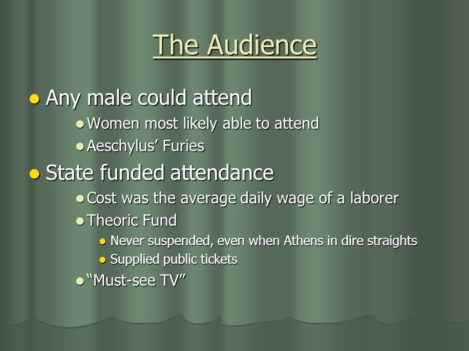 The Audience Any male could attend Any male could attend Women most likely able to attend Women most likely able to attend Aeschylus' Furies Aeschylus' Furies State funded attendance State funded attendance Cost was the average daily wage of a laborer Cost was the average daily wage of a laborer Theoric Fund Theoric Fund Never suspended, even when Athens in dire straights Never suspended, even when Athens in dire straights Supplied public tickets Supplied public tickets Must-see TV Must-see TV