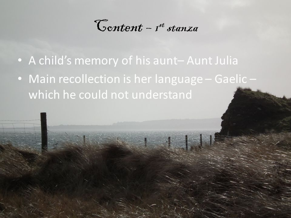 Content – 1 st stanza A child's memory of his aunt– Aunt Julia Main recollection is her language – Gaelic – which he could not understand