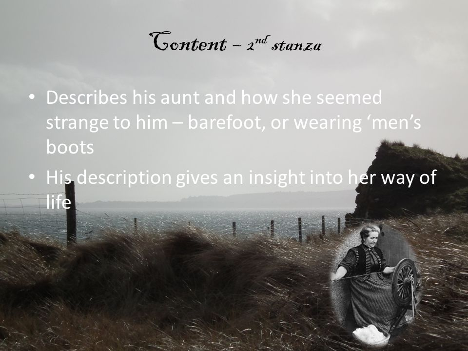 Content – 2 nd stanza Describes his aunt and how she seemed strange to him – barefoot, or wearing 'men's boots His description gives an insight into h