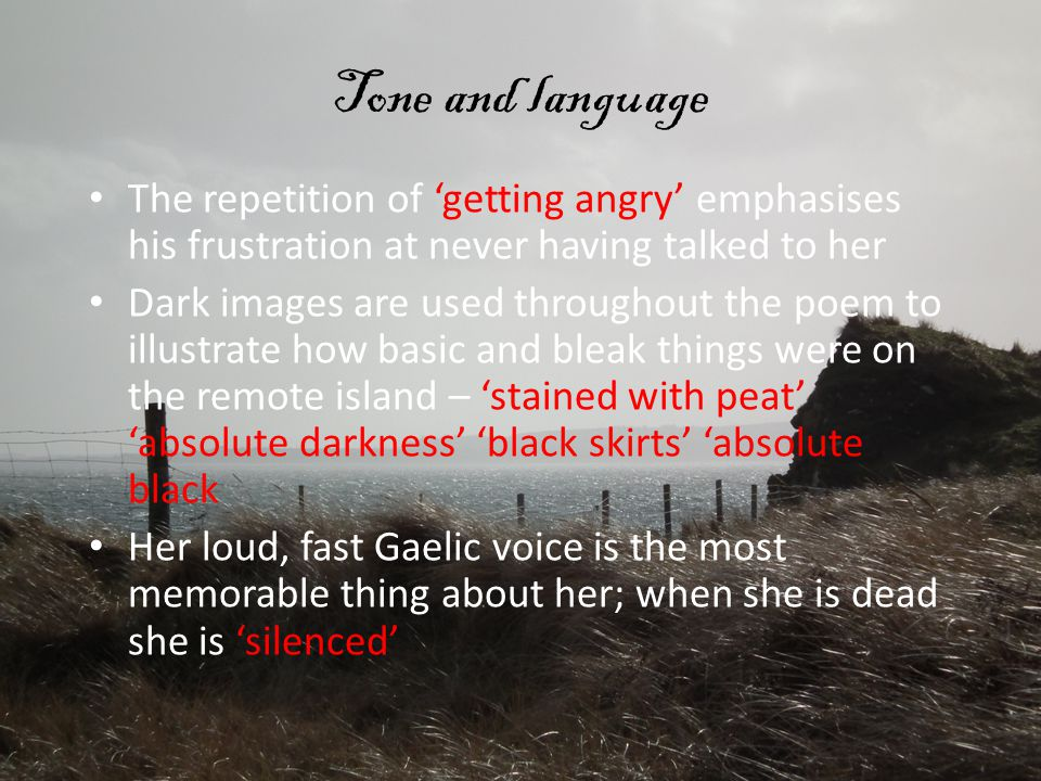 Tone and language The repetition of 'getting angry' emphasises his frustration at never having talked to her Dark images are used throughout the poem to illustrate how basic and bleak things were on the remote island – 'stained with peat' 'absolute darkness' 'black skirts' 'absolute black Her loud, fast Gaelic voice is the most memorable thing about her; when she is dead she is 'silenced'