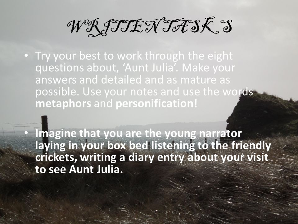 WRITTEN TASKS Try your best to work through the eight questions about, 'Aunt Julia'. Make your answers and detailed and as mature as possible. Use you