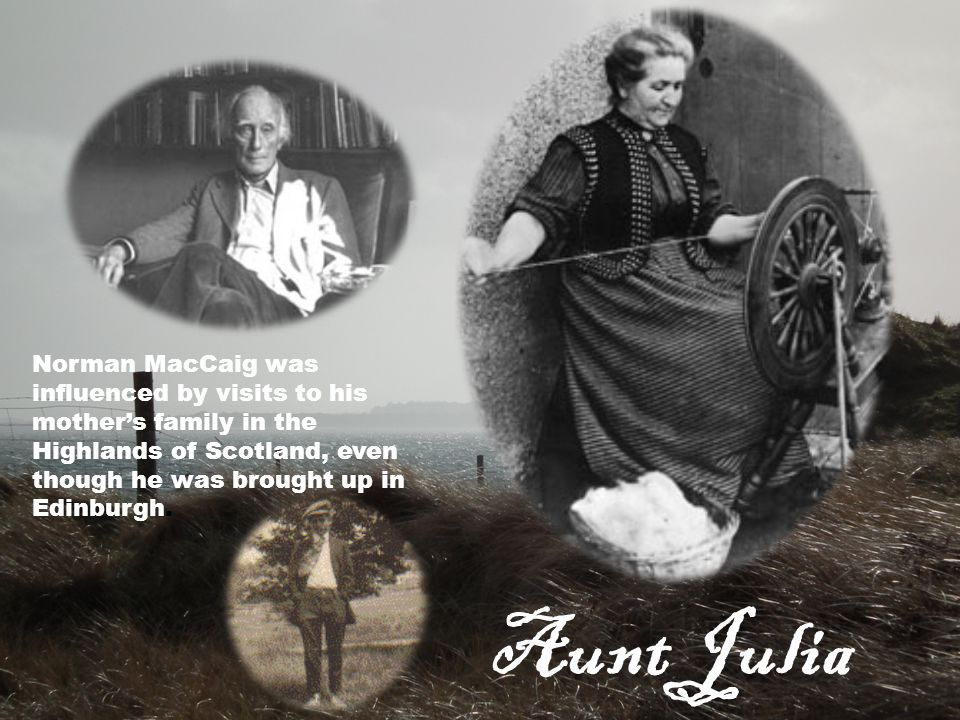 Norman MacCaig was influenced by visits to his mother's family in the Highlands of Scotland, even though he was brought up in Edinburgh. Aunt Julia