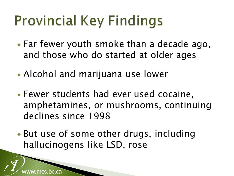 www.mcs.bc.ca  Far fewer youth smoke than a decade ago, and those who do started at older ages  Alcohol and marijuana use lower  Fewer students had ever used cocaine, amphetamines, or mushrooms, continuing declines since 1998  But use of some other drugs, including hallucinogens like LSD, rose