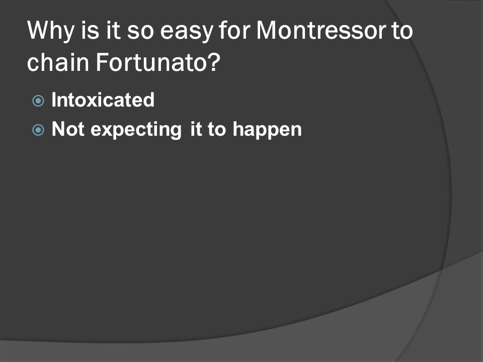 Why is it so easy for Montressor to chain Fortunato  Intoxicated  Not expecting it to happen