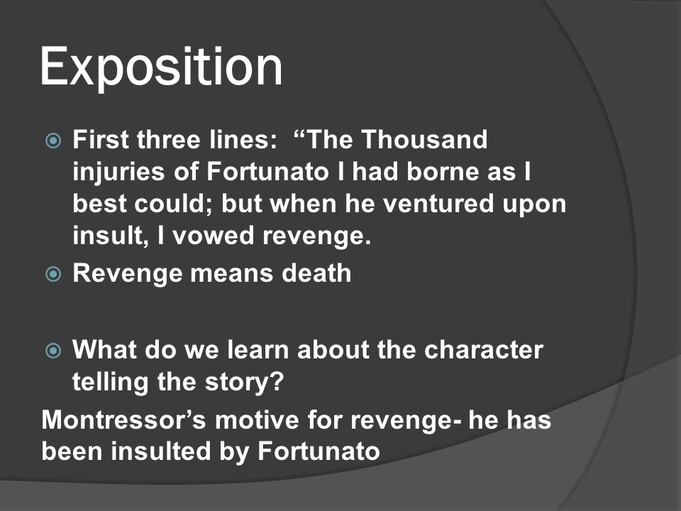 Exposition  First three lines: The Thousand injuries of Fortunato I had borne as I best could; but when he ventured upon insult, I vowed revenge.
