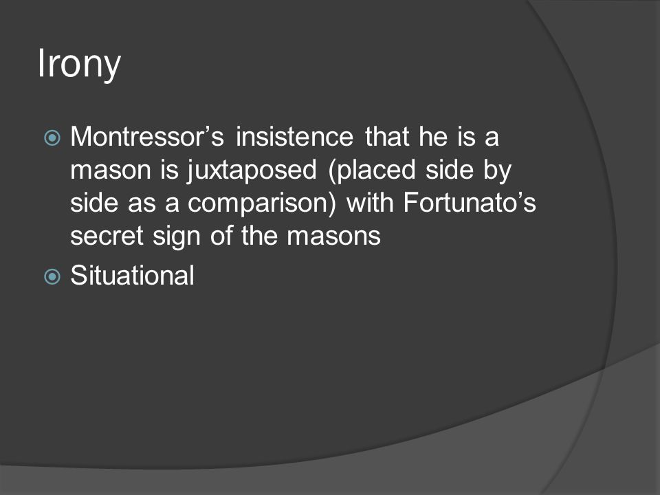 Irony  Montressor's insistence that he is a mason is juxtaposed (placed side by side as a comparison) with Fortunato's secret sign of the masons  Situational