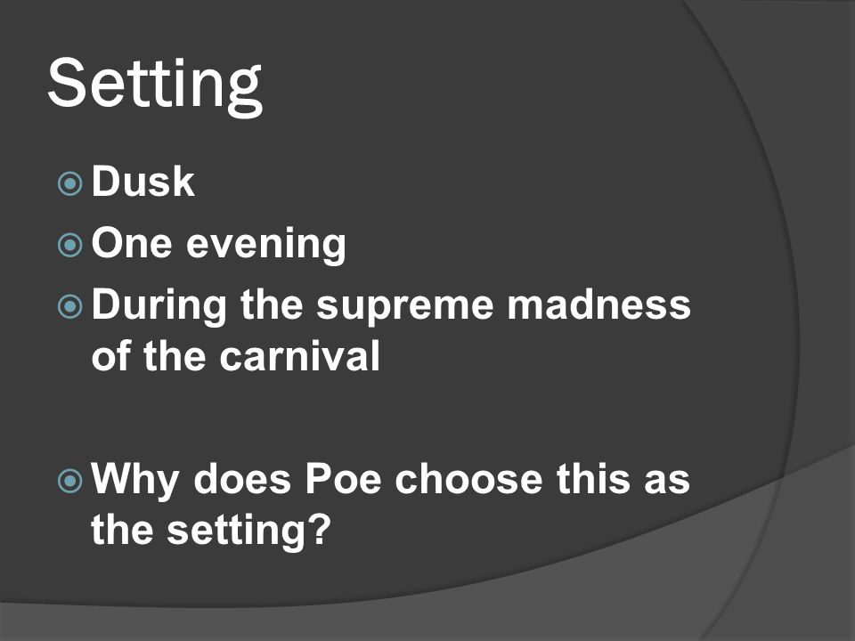 Setting  Dusk  One evening  During the supreme madness of the carnival  Why does Poe choose this as the setting