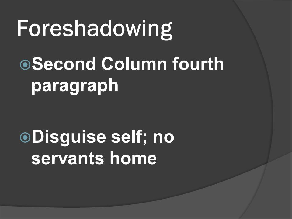 Foreshadowing  Second Column fourth paragraph  Disguise self; no servants home