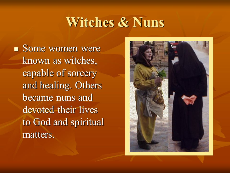 Witches & Nuns Some women were known as witches, capable of sorcery and healing. Others became nuns and devoted their lives to God and spiritual matte