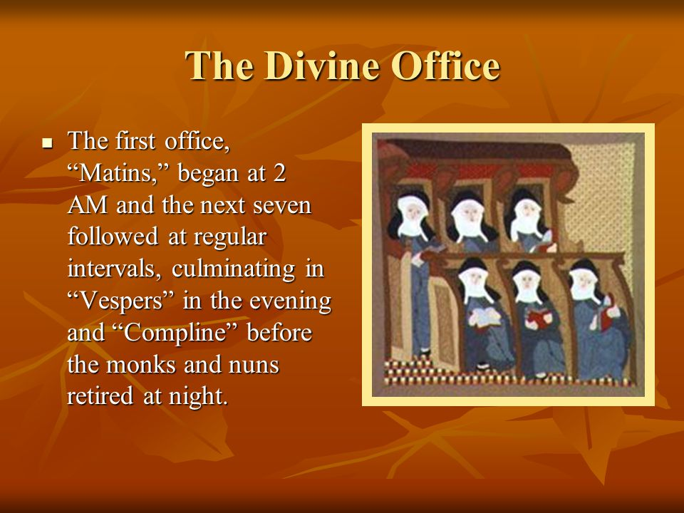 """The Divine Office The first office, """"Matins,"""" began at 2 AM and the next seven followed at regular intervals, culminating in """"Vespers"""" in the evening"""
