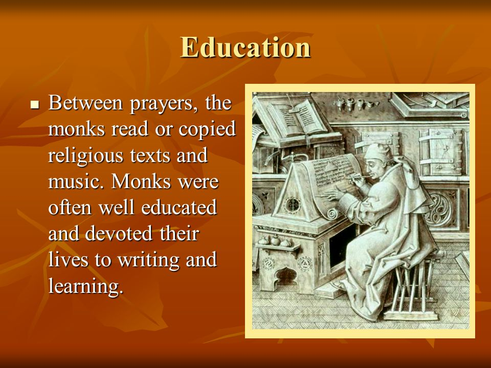 Education Between prayers, the monks read or copied religious texts and music. Monks were often well educated and devoted their lives to writing and l