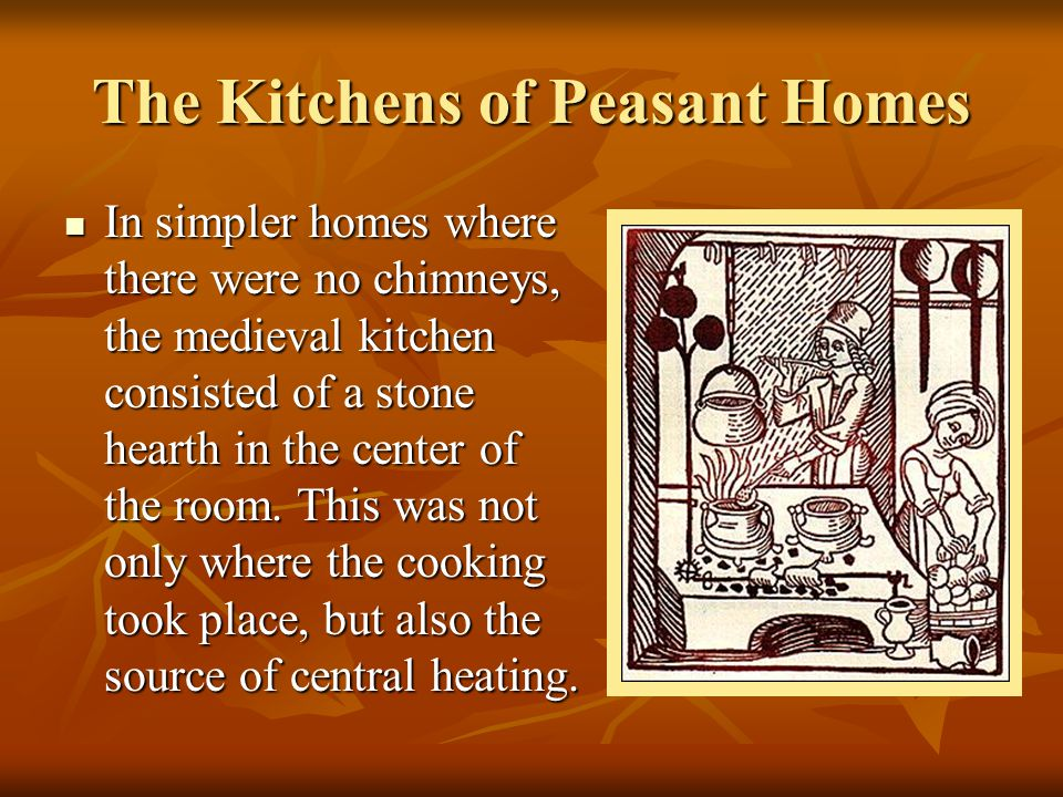 The Kitchens of Peasant Homes In simpler homes where there were no chimneys, the medieval kitchen consisted of a stone hearth in the center of the roo