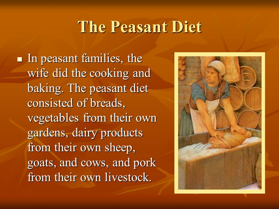 The Peasant Diet In peasant families, the wife did the cooking and baking. The peasant diet consisted of breads, vegetables from their own gardens, da