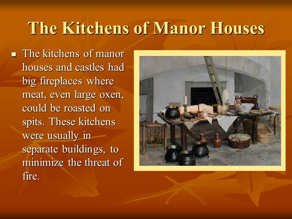 The Kitchens of Manor Houses The kitchens of manor houses and castles had big fireplaces where meat, even large oxen, could be roasted on spits. These