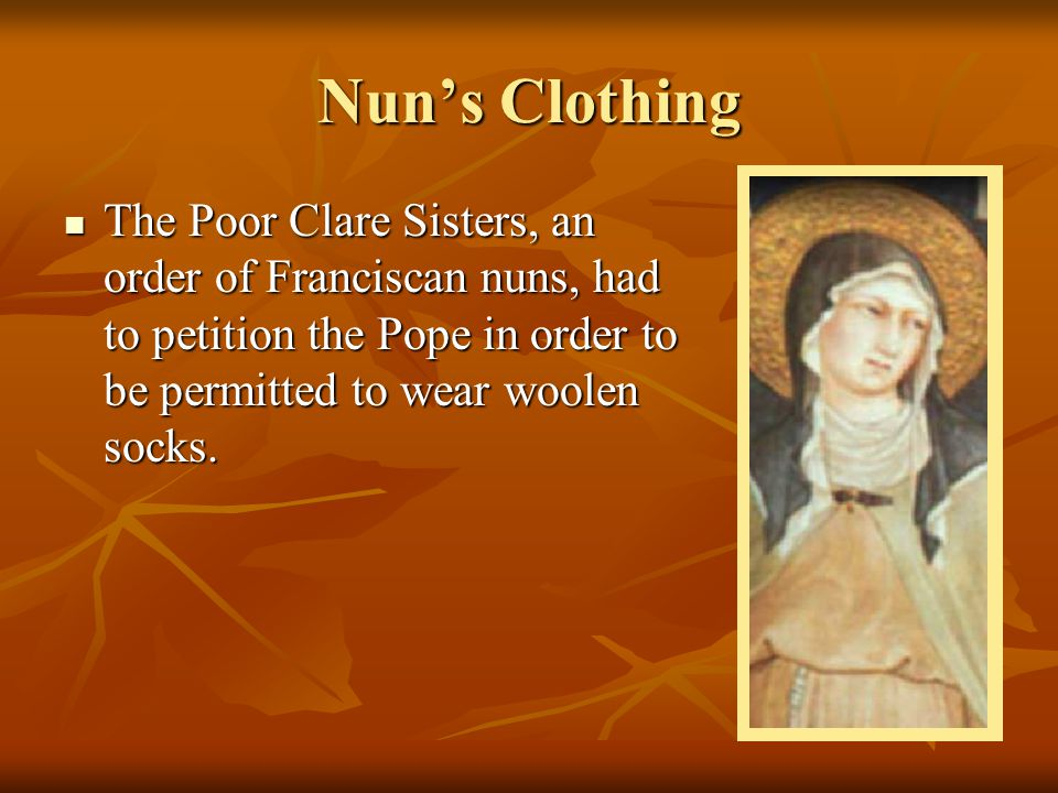 Nun's Clothing The Poor Clare Sisters, an order of Franciscan nuns, had to petition the Pope in order to be permitted to wear woolen socks. The Poor C