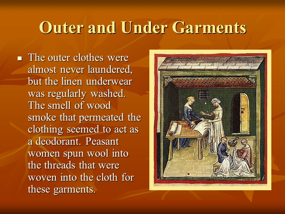 Outer and Under Garments The outer clothes were almost never laundered, but the linen underwear was regularly washed. The smell of wood smoke that per