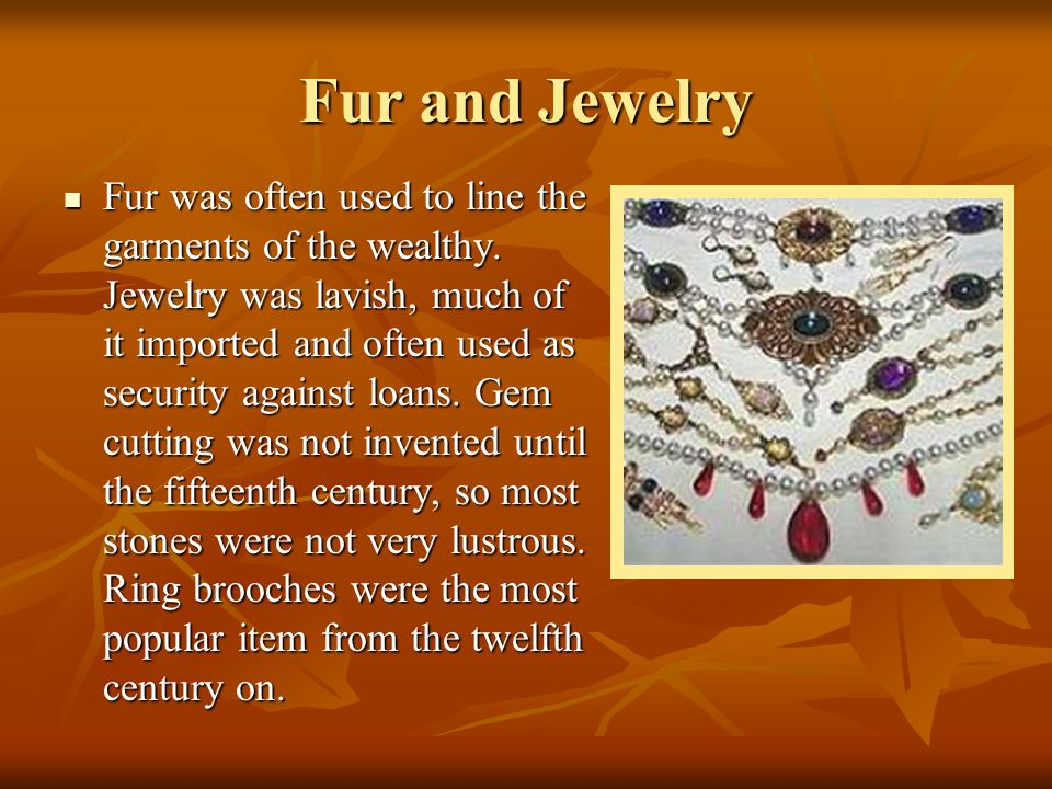 Fur and Jewelry Fur was often used to line the garments of the wealthy. Jewelry was lavish, much of it imported and often used as security against loa