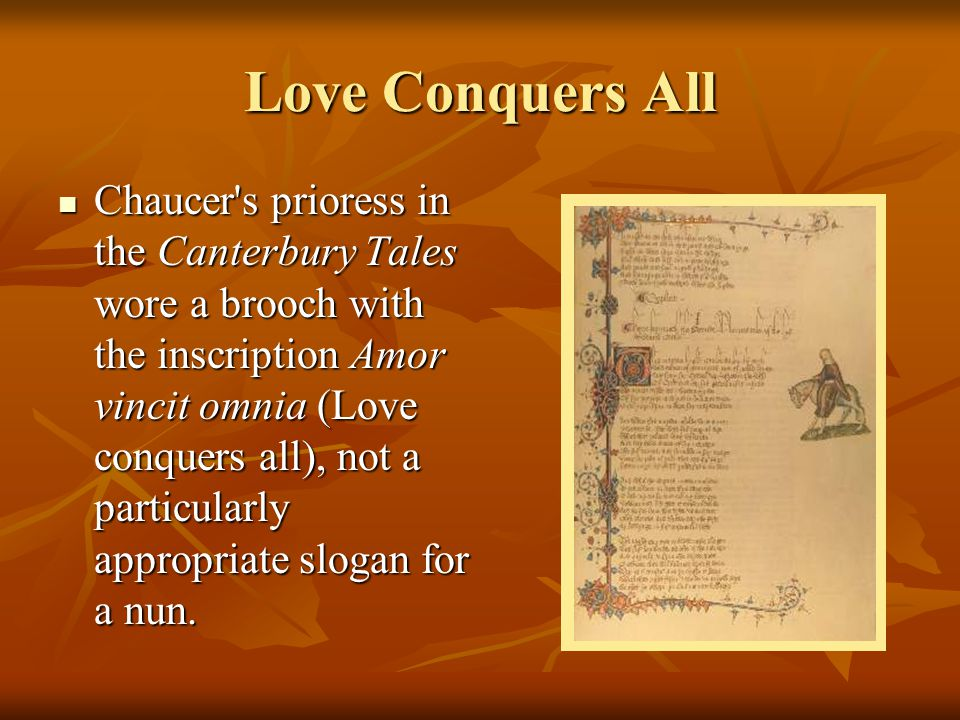 Love Conquers All Chaucer's prioress in the Canterbury Tales wore a brooch with the inscription Amor vincit omnia (Love conquers all), not a particula