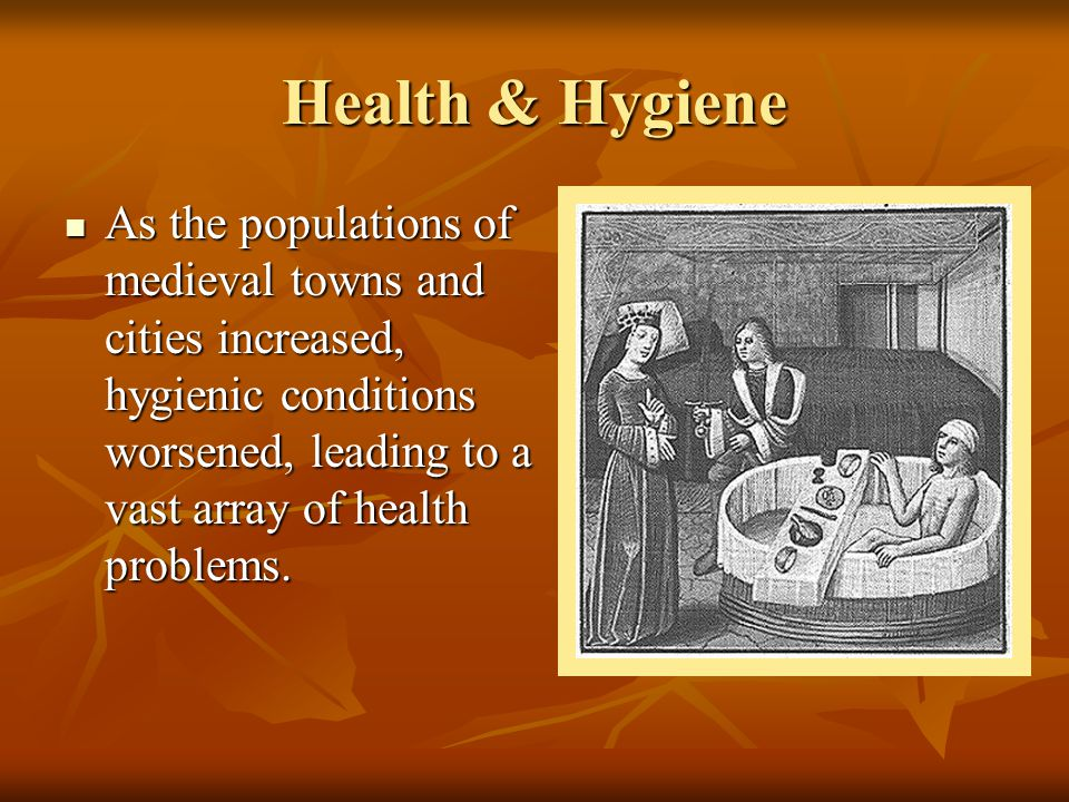 Health & Hygiene As the populations of medieval towns and cities increased, hygienic conditions worsened, leading to a vast array of health problems.