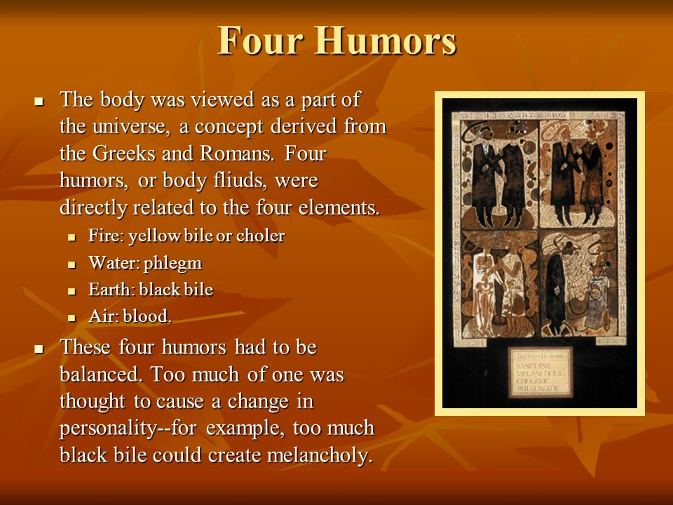 Four Humors The body was viewed as a part of the universe, a concept derived from the Greeks and Romans. Four humors, or body fliuds, were directly re