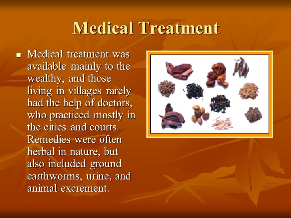 Medical Treatment Medical treatment was available mainly to the wealthy, and those living in villages rarely had the help of doctors, who practiced mo