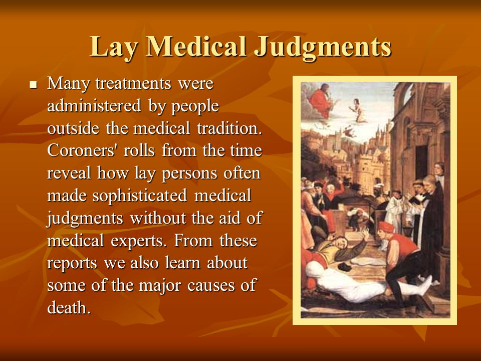 Lay Medical Judgments Many treatments were administered by people outside the medical tradition. Coroners' rolls from the time reveal how lay persons
