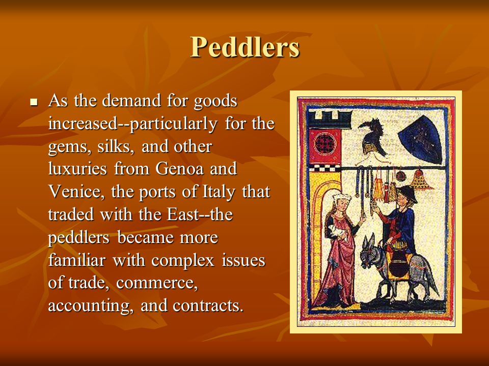 Peddlers As the demand for goods increased--particularly for the gems, silks, and other luxuries from Genoa and Venice, the ports of Italy that traded