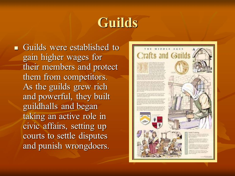 Guilds Guilds were established to gain higher wages for their members and protect them from competitors. As the guilds grew rich and powerful, they bu