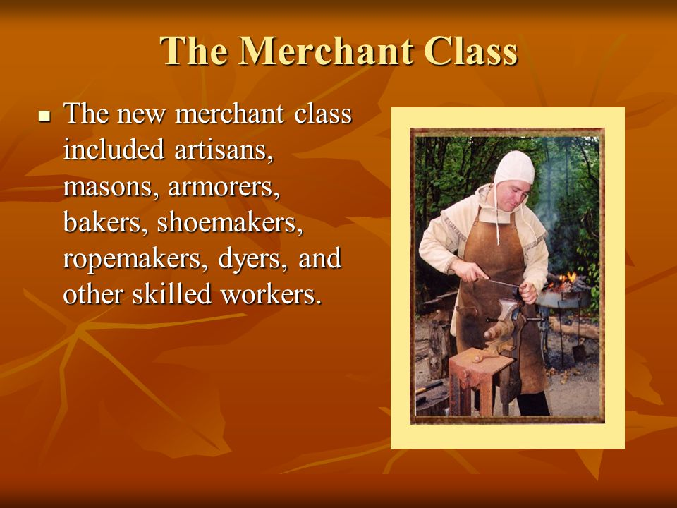 The Merchant Class The new merchant class included artisans, masons, armorers, bakers, shoemakers, ropemakers, dyers, and other skilled workers. The n