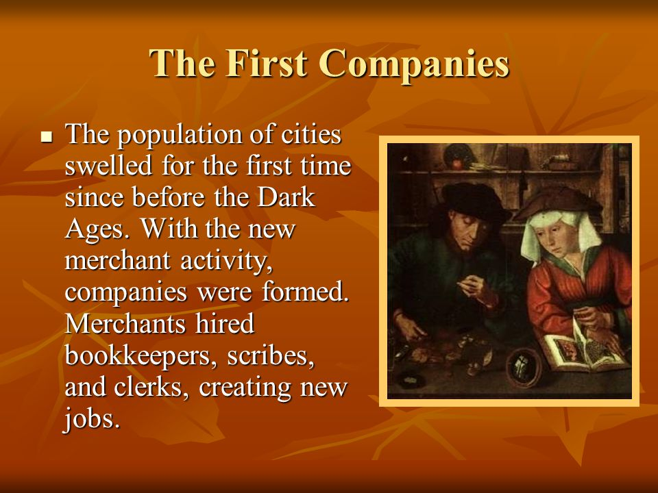 The First Companies The population of cities swelled for the first time since before the Dark Ages. With the new merchant activity, companies were for