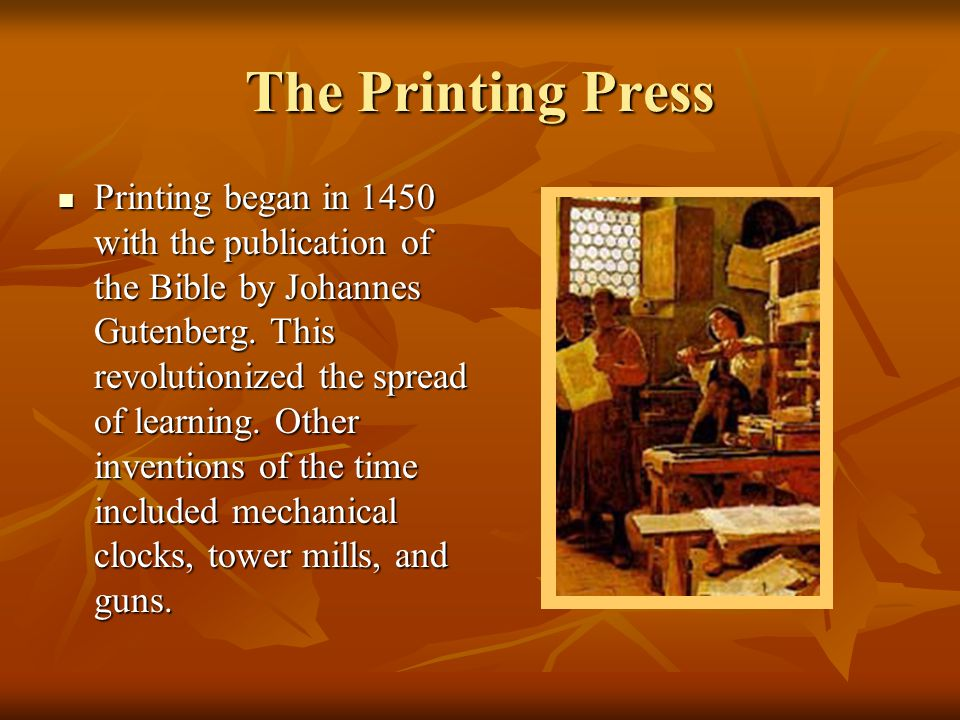 The Printing Press Printing began in 1450 with the publication of the Bible by Johannes Gutenberg. This revolutionized the spread of learning. Other i