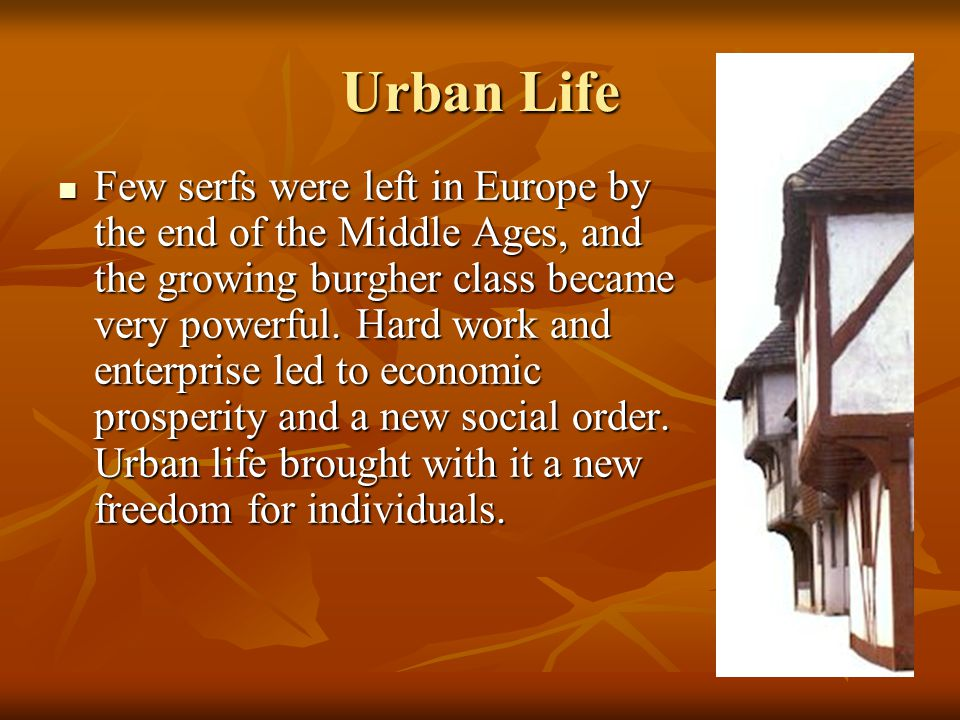 Urban Life Few serfs were left in Europe by the end of the Middle Ages, and the growing burgher class became very powerful. Hard work and enterprise l