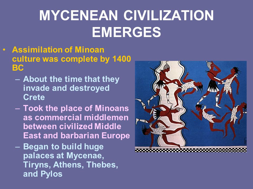 MYCENEAN CIVILIZATION EMERGES Assimilation of Minoan culture was complete by 1400 BC –About the time that they invade and destroyed Crete –Took the pl