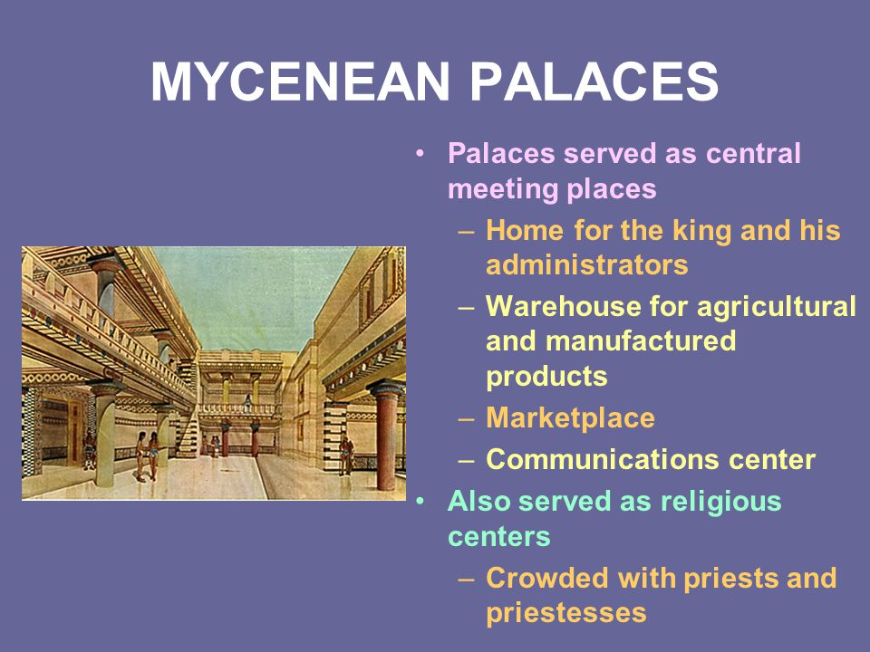 MYCENEAN PALACES Palaces served as central meeting places –Home for the king and his administrators –Warehouse for agricultural and manufactured produ