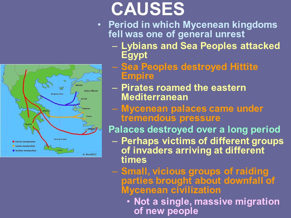 CAUSES Period in which Mycenean kingdoms fell was one of general unrest –Lybians and Sea Peoples attacked Egypt –Sea Peoples destroyed Hittite Empire