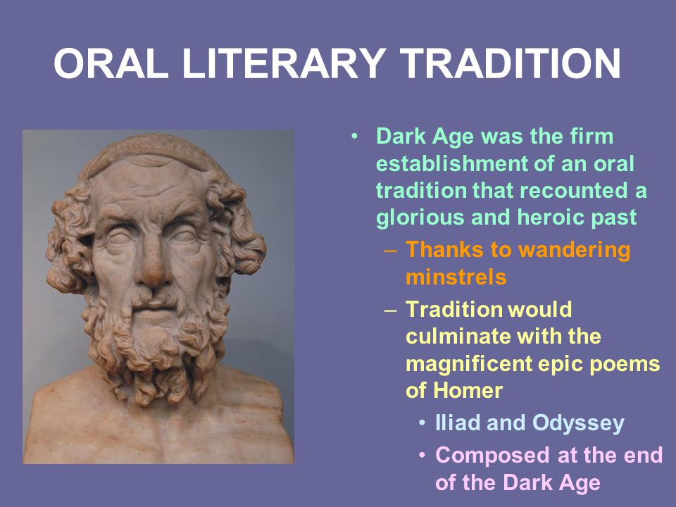ORAL LITERARY TRADITION Dark Age was the firm establishment of an oral tradition that recounted a glorious and heroic past –Thanks to wandering minstr