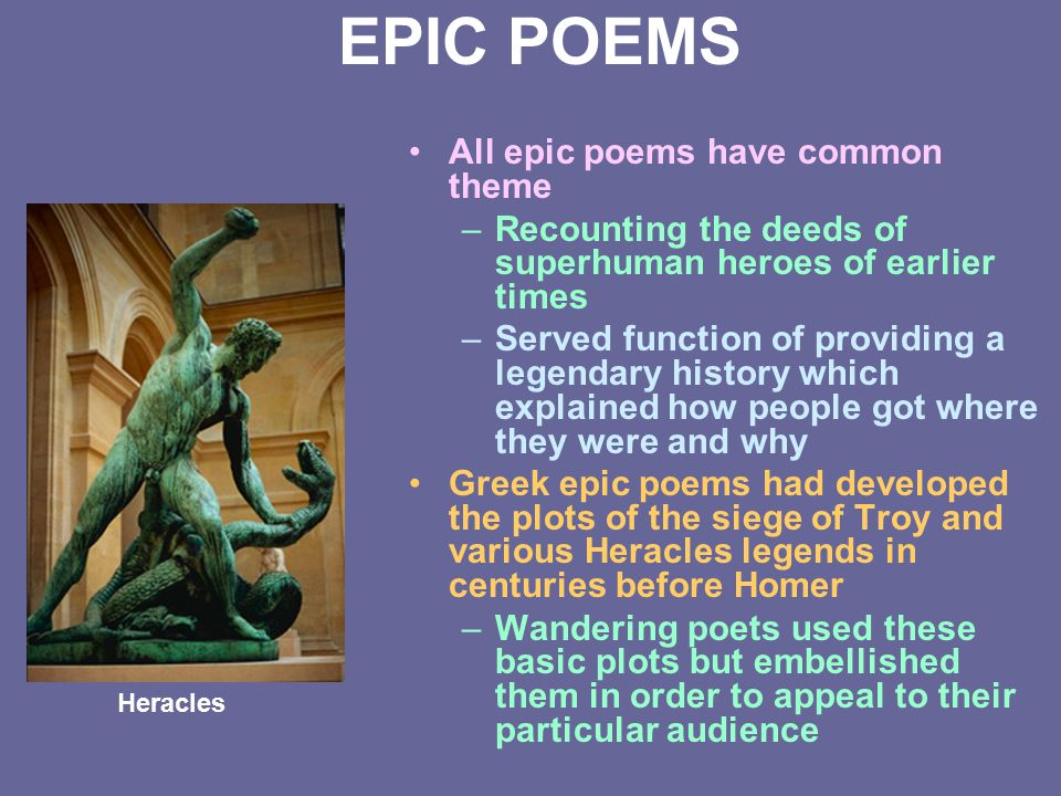 EPIC POEMS All epic poems have common theme –Recounting the deeds of superhuman heroes of earlier times –Served function of providing a legendary hist