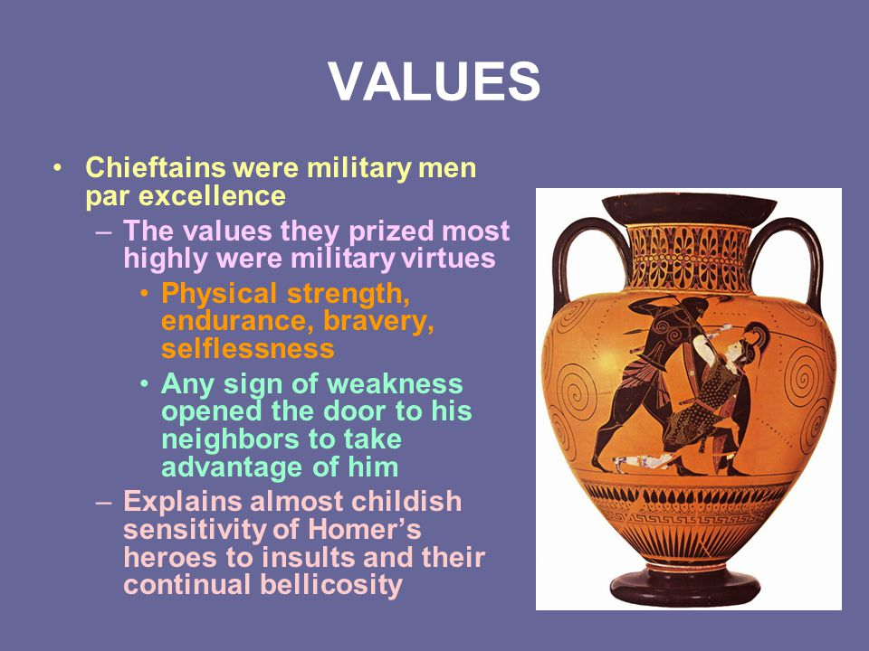 VALUES Chieftains were military men par excellence –The values they prized most highly were military virtues Physical strength, endurance, bravery, se