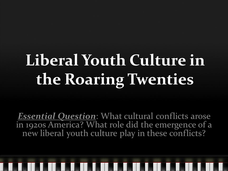 Liberal Youth Culture in the Roaring Twenties Essential Question: What cultural conflicts arose in 1920s America.