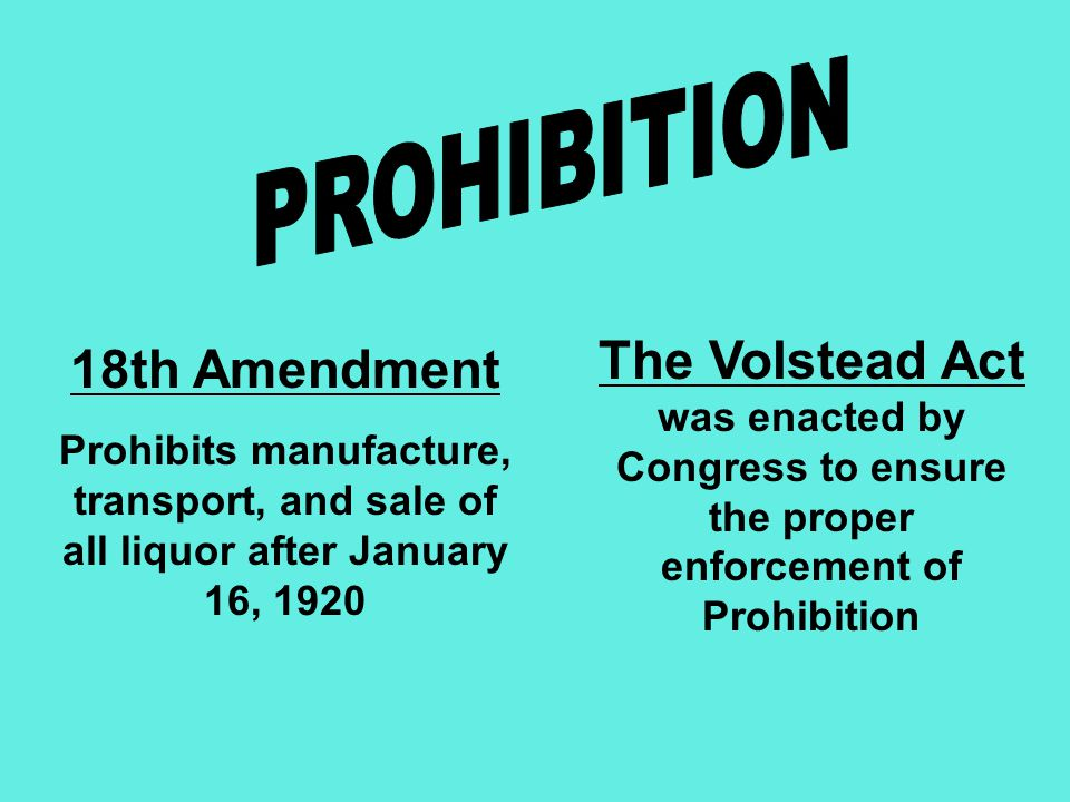 18th Amendment Prohibits manufacture, transport, and sale of all liquor after January 16, 1920 The Volstead Act was enacted by Congress to ensure the proper enforcement of Prohibition