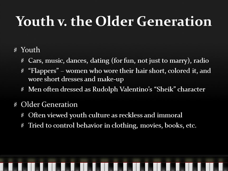 "Youth v. the Older Generation Youth Cars, music, dances, dating (for fun, not just to marry), radio ""Flappers"" – women who wore their hair short, colo"