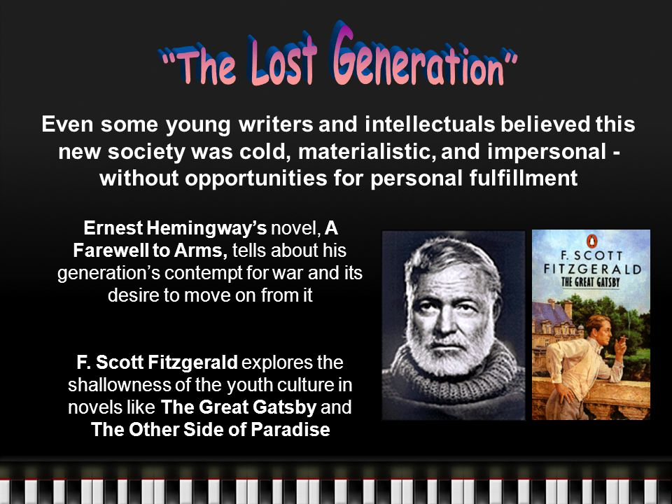 Even some young writers and intellectuals believed this new society was cold, materialistic, and impersonal - without opportunities for personal fulfillment Ernest Hemingway's novel, A Farewell to Arms, tells about his generation's contempt for war and its desire to move on from it F.