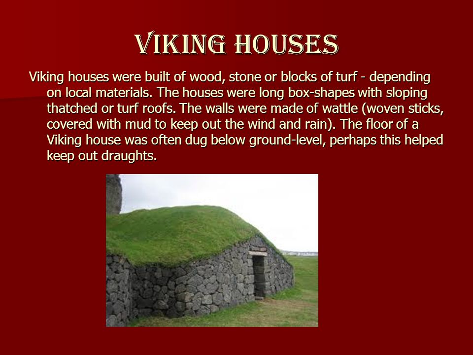Viking houses Viking houses were built of wood, stone or blocks of turf - depending on local materials.
