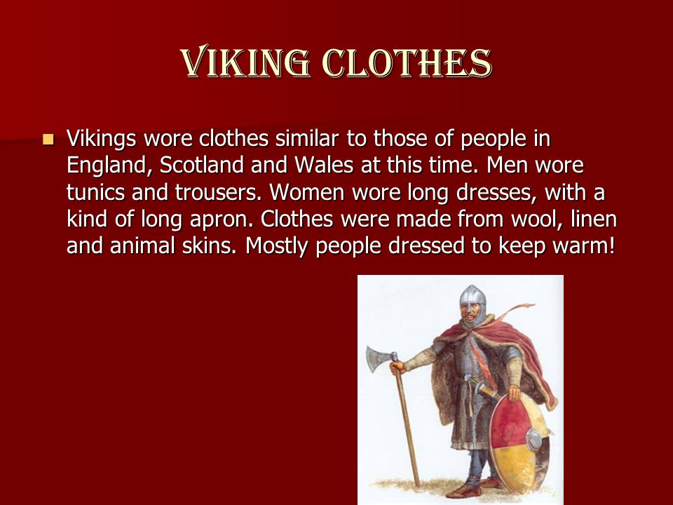 Viking clothes Vikings wore clothes similar to those of people in England, Scotland and Wales at this time.