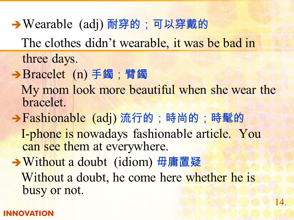   Wearable (adj) 耐穿的;可以穿戴的 The clothes didn't wearable, it was be bad in three days.   Bracelet (n) 手鐲;臂鐲 My mom look more beautiful when she wear